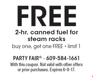FREE 2-hr. canned fuel for steam racks. Buy one, get one FREE - limit 1. With this coupon. Not valid with other offers or prior purchases. Expires 6-9-17.