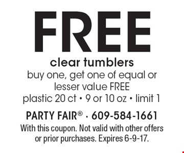 FREE clear tumblers. Buy one, get one of equal or lesser value FREE. Plastic 20 ct - 9 or 10 oz - limit 1. With this coupon. Not valid with other offers or prior purchases. Expires 6-9-17.