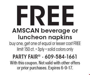 FREE AMSCAN beverage or luncheon napkins. Buy one, get one of equal or lesser cost FREE - limit 150 ct. - 3ply - solid colors only. With this coupon. Not valid with other offers or prior purchases. Expires 6-9-17.