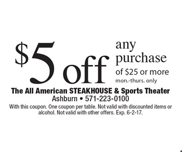 $5 off any purchase of $25 or more. Mon.-Thurs. only. With this coupon. One coupon per table. Not valid with discounted items or alcohol. Not valid with other offers. Exp. 6-2-17.
