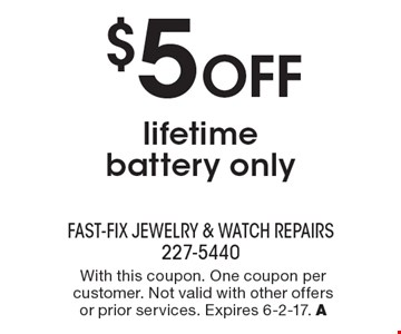 $5 OFF lifetime battery only. With this coupon. One coupon per customer. Not valid with other offers or prior services. Expires 6-2-17. A