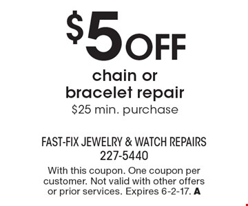 $5 OFF chain or bracelet repair. $25 min. purchase. With this coupon. One coupon per customer. Not valid with other offers or prior services. Expires 6-2-17. A