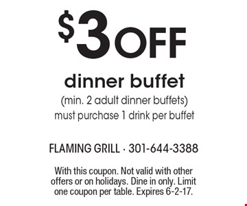 $3 OFF dinner buffet (min. 2 adult dinner buffets) must purchase 1 drink per buffet. With this coupon. Not valid with other offers or on holidays. Dine in only. Limit one coupon per table. Expires 6-2-17.
