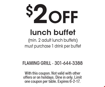 $2 OFF lunch buffet (min. 2 adult lunch buffets) must purchase 1 drink per buffet. With this coupon. Not valid with other offers or on holidays. Dine in only. Limit one coupon per table. Expires 6-2-17.