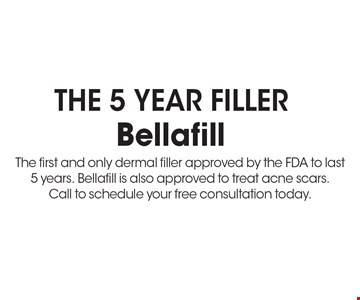The 5 Year Filler Bellafill The first and only dermal filler approved by the FDA to last 5 years. Bellafill is also approved to treat acne scars. Call to schedule your free consultation today.. *Must present coupon. This limited time offer expires 6-9-17. Cannot be combined with other offers or promotions. 1 coupon per client per treatment. Some exclusions and restrictions may apply. Call for more details.