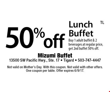 50%off Lunch Buffet. Buy 1 adult buffet & 2 beverages at regular price, get 2nd buffet 50% off. Not valid on Mother's Day. With this coupon. Not valid with other offers. One coupon per table. Offer expires 6/9/17.