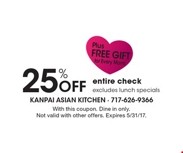 25% Off entire check, excludes lunch specials. Plus FREE GIFT for every Mom! With this coupon. Dine in only. Not valid with other offers. Expires 5/31/17.