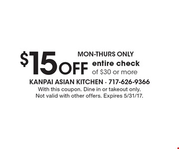 Mon-Thurs Only - $15 Off entire check of $30 or more. With this coupon. Dine in or takeout only. Not valid with other offers. Expires 5/31/17.