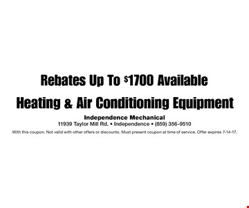 Rebates Up To $1700 Available Heating & Air Conditioning Equipment. With this coupon. Not valid with other offers or discounts. Must present coupon at time of service. Offer expires 7-14-17.