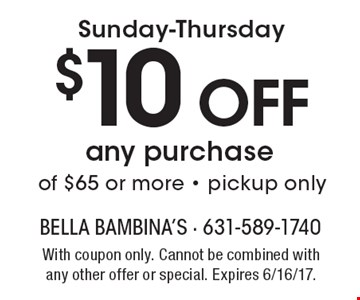 Sunday-Thursday $10 Off any purchase of $65 or more - pickup only. With coupon only. Cannot be combined with any other offer or special. Expires 6/16/17.