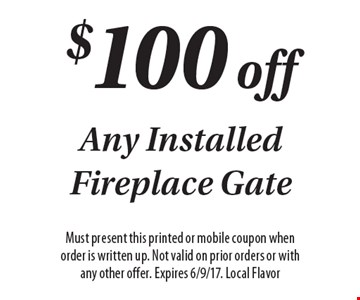 $100 off Any Installed Fireplace Gate. Must present this printed or mobile coupon when order is written up. Not valid on prior orders or with any other offer. Expires 6/9/17. Local Flavor