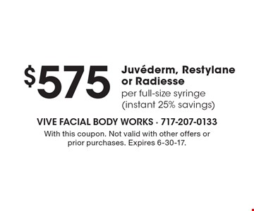$575 Juvederm, Restylane or Radiesse. Per full-size syringe (instant 25% savings). With this coupon. Not valid with other offers or prior purchases. Expires 6-30-17.