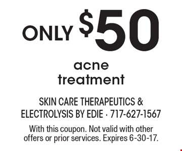 Only $50 acne treatment. With this coupon. Not valid with other offers or prior services. Expires 6-30-17.