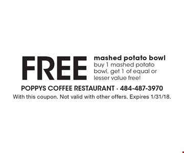 Free mashed potato bowl. Buy 1 mashed potato bowl, get 1 of equal or lesser value free! With this coupon. Not valid with other offers. Expires 1/31/18.