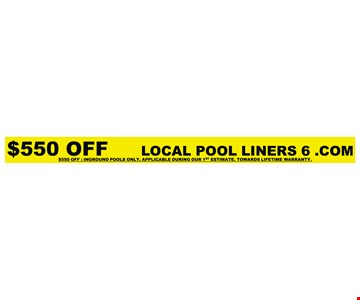 $500 off inground pools only. Applicable during our 1st estimate. Towards lifetime warranty. LOCAL POOL LINERS 6.COM