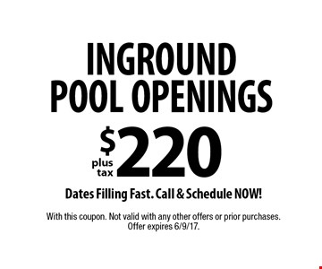 INGROUND POOL OPENINGS $220 plus tax. Dates Filling Fast. Call & Schedule NOW! With this coupon. Not valid with any other offers or prior purchases. Offer expires 6/9/17.