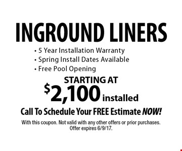 INGROUND LINERS STARTING AT $2,100 installed. Call To Schedule Your FREE Estimate NOW! 5 Year Installation Warranty. Spring Install Dates Available. Free Pool Opening. With this coupon. Not valid with any other offers or prior purchases. Offer expires 6/9/17.
