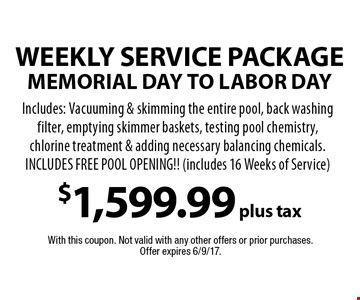 Weekly Service package - MEMORIAL DAY TO LABOR DAY - $1,599.99 plus tax. Includes: Vacuuming & skimming the entire pool, back washing filter, emptying skimmer baskets, testing pool chemistry, chlorine treatment & adding necessary balancing chemicals. INCLUDES FREE POOL OPENING!! (includes 16 Weeks of Service). With this coupon. Not valid with any other offers or prior purchases. Offer expires 6/9/17.