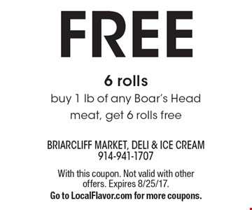 Free 6 rolls. Buy 1 lb of any Boar's Head meat, get 6 rolls free. With this coupon. Not valid with other offers. Expires 8/25/17. Go to LocalFlavor.com for more coupons.