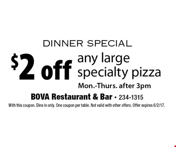 dinner special $2 off any large specialty pizza. Mon.-Thurs. after 3pm. With this coupon. Dine in only. One coupon per table. Not valid with other offers. Offer expires 6/2/17.