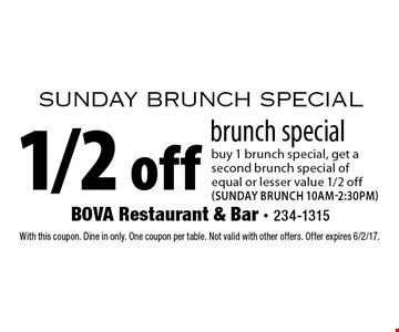 Sunday brunch special. 1/2 off brunch special buy 1 brunch special, get a second brunch special of equal or lesser value 1/2 off (Sunday brunch 10am-2:30pm). With this coupon. Dine in only. One coupon per table. Not valid with other offers. Offer expires 6/2/17.