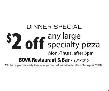 dinner special $2 off any large specialty pizza Mon.-Thurs. after 3pm. With this coupon. Dine in only. One coupon per table. Not valid with other offers. Offer expires 7/28/17.
