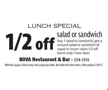 Lunch special 1/2 off salad or sandwich buy 1 salad or sandwich, get a second salad or sandwich of equal or lesser value 1/2 off lunch only 11am-3pm. With this coupon. Dine in only. One coupon per table. Not valid with other offers. Offer expires 7/28/17.
