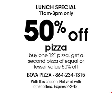 LUNCH SPECIAL - 11am-3pm only - 50% off pizza. Buy one 12