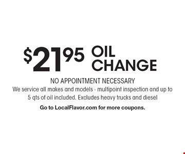 $21.95 OIL CHANGE. NO APPOINTMENT NECESSARY. We service all makes and models. Multipoint inspection and up to 5 qts of oil included. Excludes heavy trucks and diesel. Go to LocalFlavor.com for more coupons.