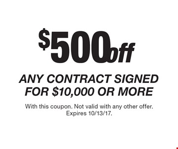 $500 off any contract signed for $10,000 or more. With this coupon. Not valid with any other offer. Expires 10/13/17.