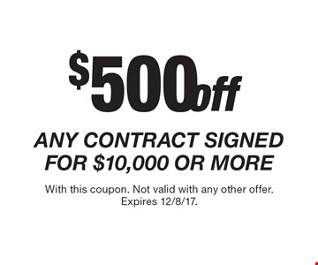 $500 off ANY CONTRACT SIGNED FOR $10,000 OR MORE. With this coupon. Not valid with any other offer. Expires 12/8/17.