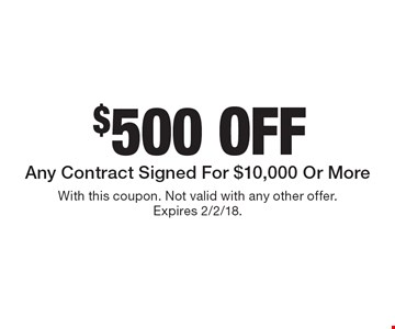 $500 off Any Contract Signed For $10,000 Or More. With this coupon. Not valid with any other offer. Expires 2/2/18.