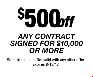 $500 off ANY CONTRACT SIGNED FOR $10,000 OR MORE. With this coupon. Not valid with any other offer. Expires 8/18/17.