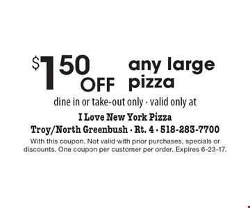 $1.50 off any large pizza. Dine in or take-out only. Valid only at I Love New York PizzaTroy/North Greenbush. With this coupon. Not valid with prior purchases, specials or discounts. One coupon per customer per order. Expires 6-23-17.