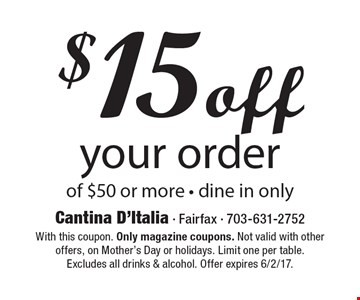 $15 off your order of $50 or more. Dine in only. With this coupon. Only magazine coupons. Not valid with other offers, on Mother's Day or holidays. Limit one per table. Excludes all drinks & alcohol. Offer expires 6/2/17.