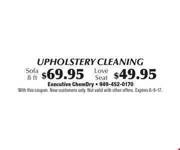 Upholstery Cleaning $69.95 Sofa 8 ft OR $49.95 Love Seat. With this coupon. New customers only. Not valid with other offers. Expires 6-9-17.