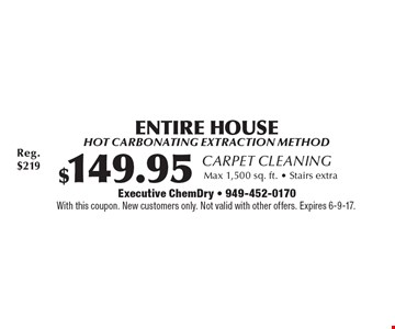 Carpet Cleaning $149.95 ENTIRE HOUSE. Hot carbonating extraction method. Max 1,500 sq. ft. Stairs extra. With this coupon. New customers only. Not valid with other offers. Expires 6-9-17.
