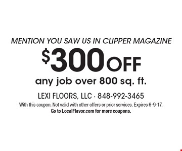 MENTION YOU SAW US IN CLIPPER MAGAZINE! $300 OFF any job over 800 sq. ft.. With this coupon. Not valid with other offers or prior services. Expires 6-9-17. Go to LocalFlavor.com for more coupons.