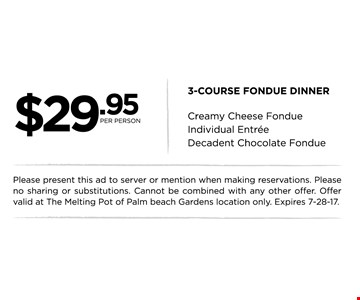 $29.95 per person 3-Course Fondue Dinner. Creamy Cheese Fondue, Individual Entree and Decadent Chocolate Fondue. Please present this ad to server or mention when making reservations. Please no sharing or substitutions. Cannot be combined with any other offer. Offer valid at The Melting Pot of Palm Beach Gardens location only. Expires 7-28-17.