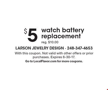 $5 watch battery replacement reg. $10.00. With this coupon. Not valid with other offers or prior purchases. Expires 6-30-17. Go to LocalFlavor.com for more coupons.