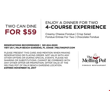 Two can dine for $59. Enjoy a dinner for two 4-course experience. Creamy Cheese Fondue, Crisp Salad, Fondue Entree for two, Chocolate Fondue. Please present this ad to server or mention when making reservations. Not valid with any other offers or during special events. Please no sharing or substitutions. Cannot be combined with any other offer. Offer valid at The Melting Pot of Palm Beach Gardens location only. Expires 11-10-17.