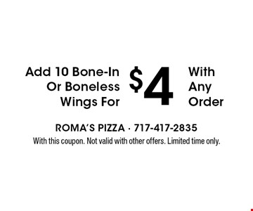 Add 10 Bone-In Or Boneless Wings For $4 With Any Order. With this coupon. Not valid with other offers. Limited time only.