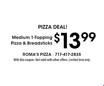 PIZZA DEAL! $13.99 Medium 1-Topping Pizza & Breadsticks. With this coupon. Not valid with other offers. Limited time only.