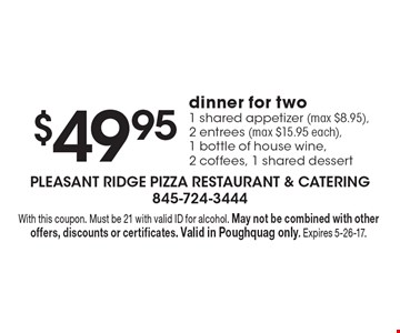 $49.95 dinner for two. 1 shared appetizer (max $8.95), 2 entrees (max $15.95 each), 1 bottle of house wine, 2 coffees, 1 shared dessert. With this coupon. Must be 21 with valid ID for alcohol. May not be combined with other offers, discounts or certificates. Valid in Poughquag only. Expires 5-26-17.