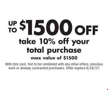 Up to $1500 off your total purchase. Take 10% off your total purchase, max value of $1500. With this card. Not to be combined with any other offers, previous work or already contracted purchases. Offer expires 6/16/17.