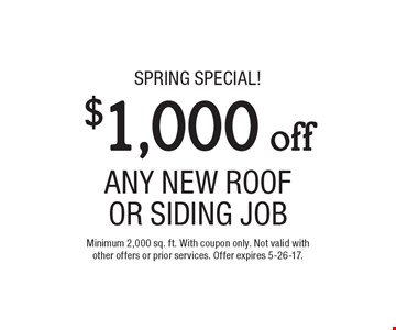 $1,000 off ANY NEW ROOF Or Siding JOB. Minimum 2,000 sq. ft. With coupon only. Not valid with other offers or prior services. Offer expires 5-26-17.