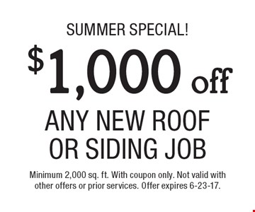 Summer Special! $1,000 off Any New Roof Or Siding Job. Minimum 2,000 sq. ft. With coupon only. Not valid with other offers or prior services. Offer expires 6-23-17.