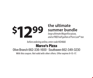 $12.99 the ultimate summer bundle. Large ultimate Magnifico pizza,and a FREE half gallon of Pure Leaf tea. Before ordering online, enter code HD4666. With this coupon. Not valid with other offers. Offer expires 9-15-17.