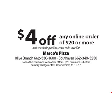 $4 off any online order of $20 or more. Before ordering online, enter code save420. Cannot be combined with other offers. $20 minimum is before delivery charge or tax. Offer expires 11-10-17.