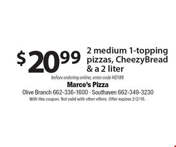 $20.99 2 medium 1-topping pizzas, CheezyBread & a 2 liter before ordering online, enter code HD188. With this coupon. Not valid with other offers. Offer expires 2/2/18.